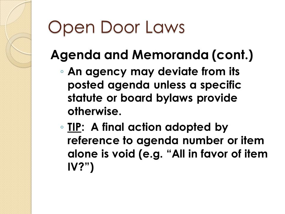 Open Door Laws Agenda and Memoranda (cont.) ◦ An agency may deviate from its posted agenda unless a specific statute or board bylaws provide otherwise
