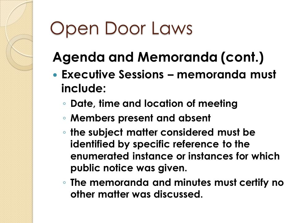 Open Door Laws Agenda and Memoranda (cont.) Executive Sessions – memoranda must include: ◦ Date, time and location of meeting ◦ Members present and ab