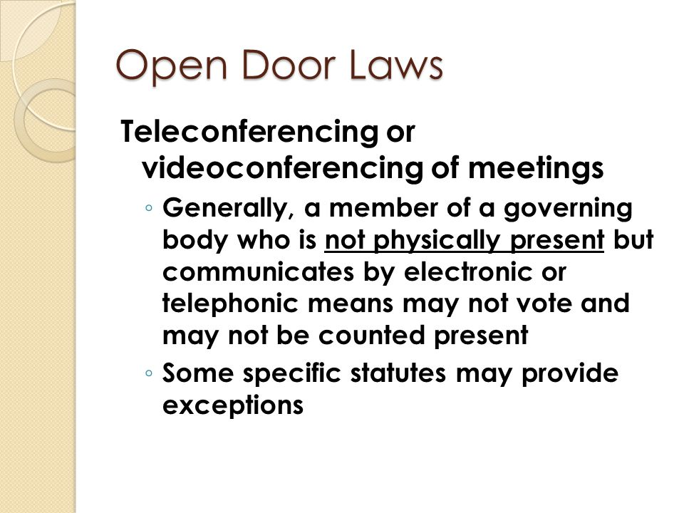 Open Door Laws Teleconferencing or videoconferencing of meetings ◦ Generally, a member of a governing body who is not physically present but communica