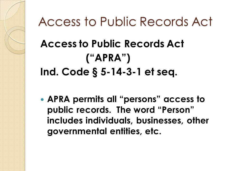 """Access to Public Records Act (""""APRA"""") Ind. Code § 5-14-3-1 et seq. APRA permits all """"persons"""" access to public records. The word """"Person"""" includes ind"""