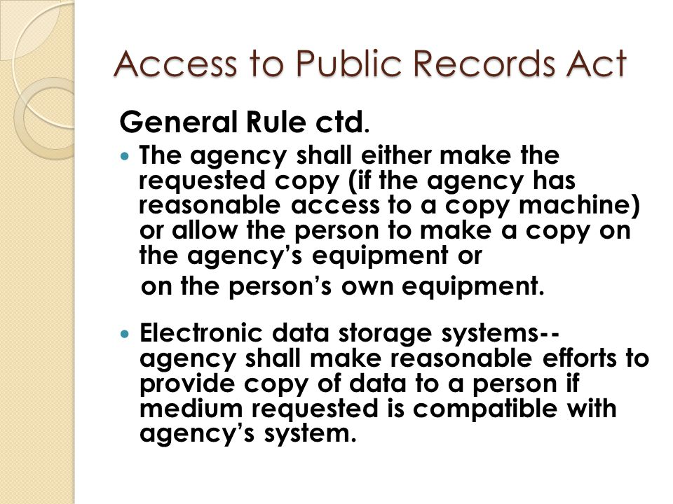 Access to Public Records Act General Rule ctd. The agency shall either make the requested copy (if the agency has reasonable access to a copy machine)