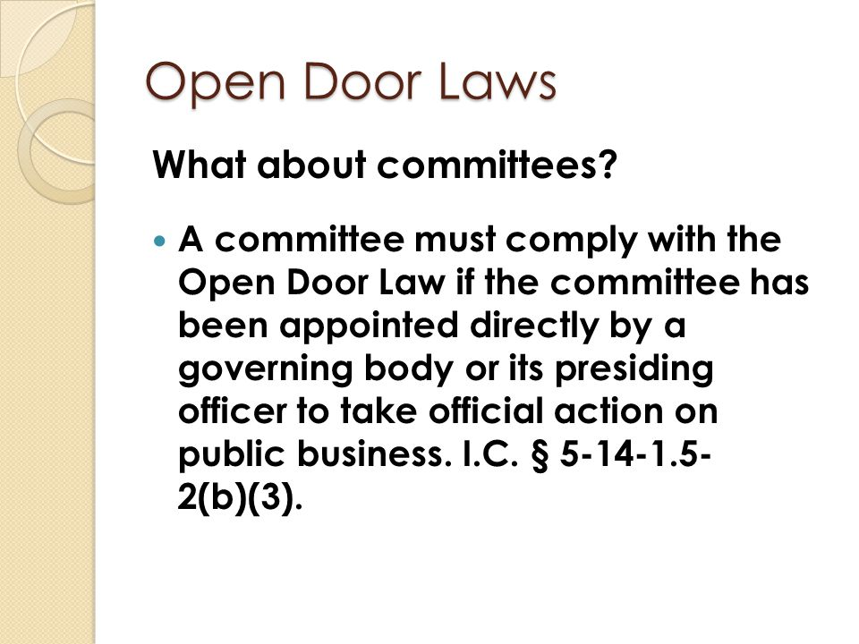 Open Door Laws What about committees? A committee must comply with the Open Door Law if the committee has been appointed directly by a governing body