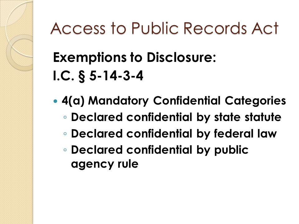 Access to Public Records Act Exemptions to Disclosure: I.C. § 5-14-3-4 4(a) Mandatory Confidential Categories ◦ Declared confidential by state statute
