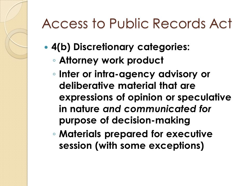 Access to Public Records Act 4(b) Discretionary categories: ◦ Attorney work product ◦ Inter or intra-agency advisory or deliberative material that are