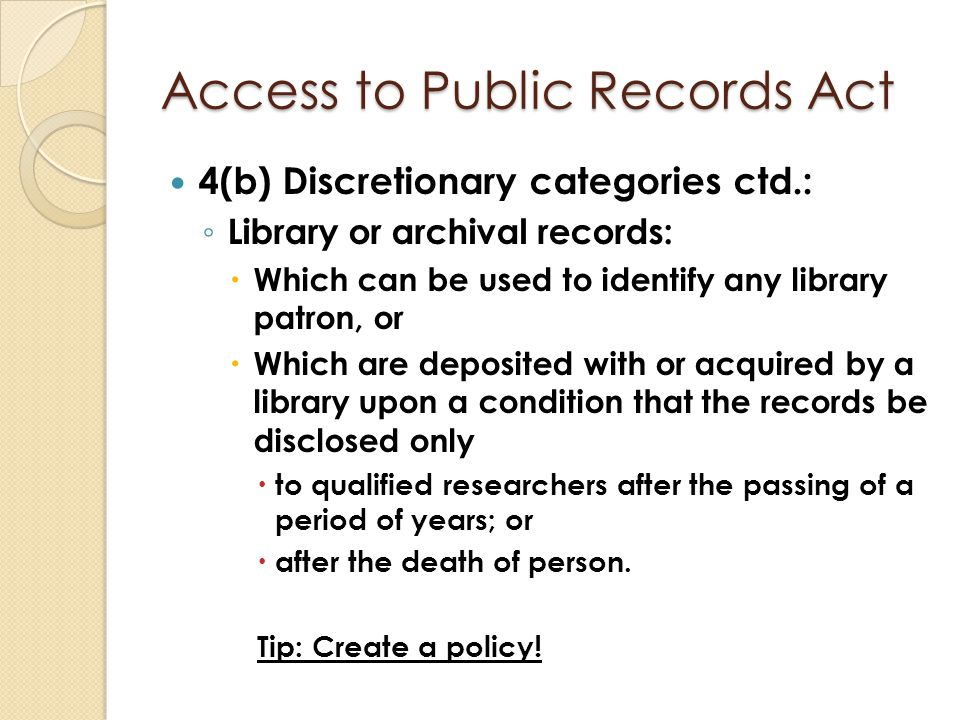 Access to Public Records Act 4(b) Discretionary categories ctd.: ◦ Library or archival records:  Which can be used to identify any library patron, or