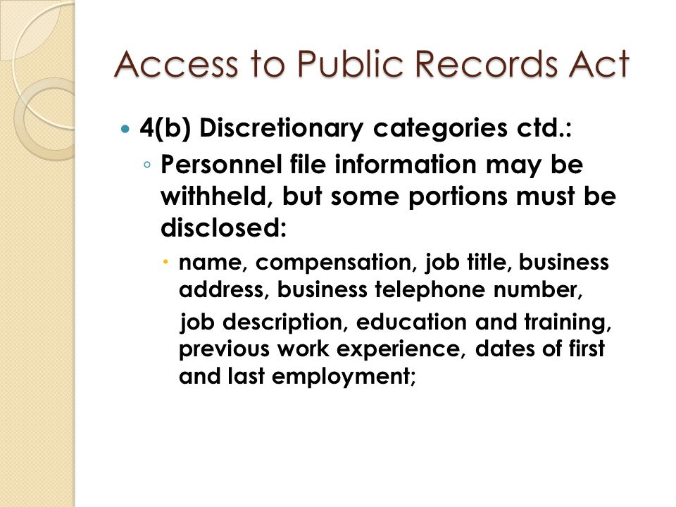 Access to Public Records Act 4(b) Discretionary categories ctd.: ◦ Personnel file information may be withheld, but some portions must be disclosed: 