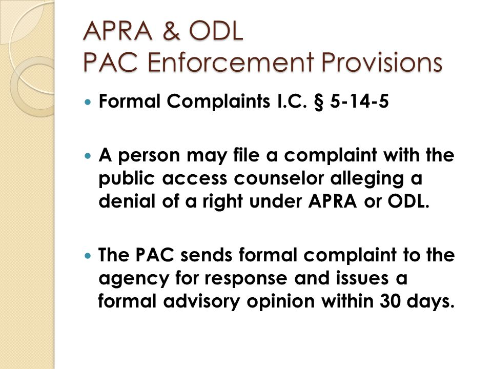 APRA & ODL PAC Enforcement Provisions Formal Complaints I.C. § 5-14-5 A person may file a complaint with the public access counselor alleging a denial