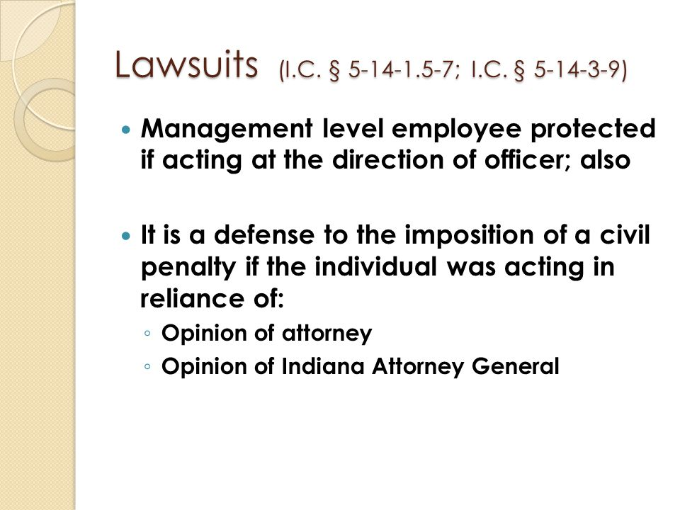 Lawsuits (I.C. § 5-14-1.5-7; I.C. § 5-14-3-9) Management level employee protected if acting at the direction of officer; also It is a defense to the i