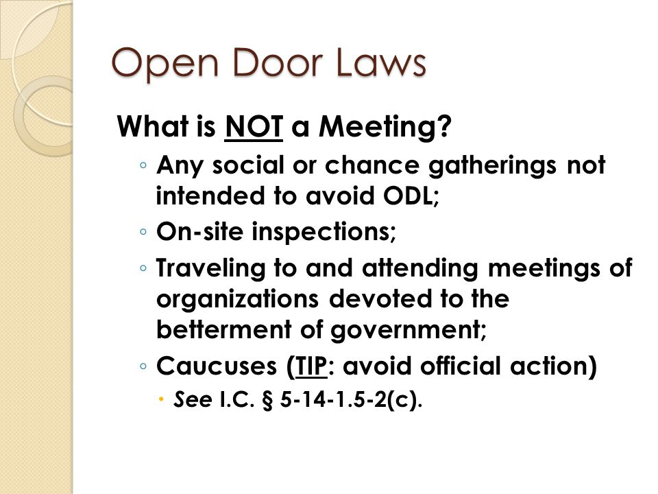 Open Door Laws Serial Meetings (ODL § 3.1) ◦ three members but less than a quorum meet ◦ subsequent meetings involve at least 2 members ◦ sum of all meeting attendees constitutes a quorum ◦ all meetings held within 7 days & concern same topic ◦ Held to take official action on public business