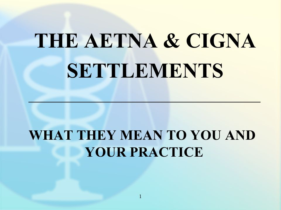 1 THE AETNA & CIGNA SETTLEMENTS _________________________________ WHAT THEY MEAN TO YOU AND YOUR PRACTICE