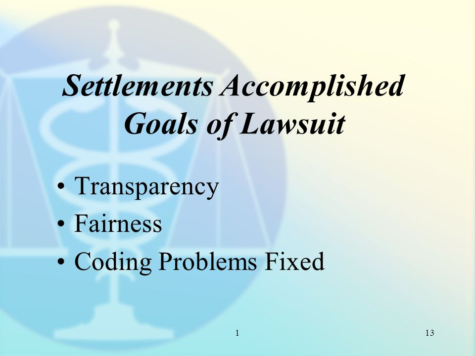 1 Settlements Accomplished Goals of Lawsuit Transparency Fairness Coding Problems Fixed 13