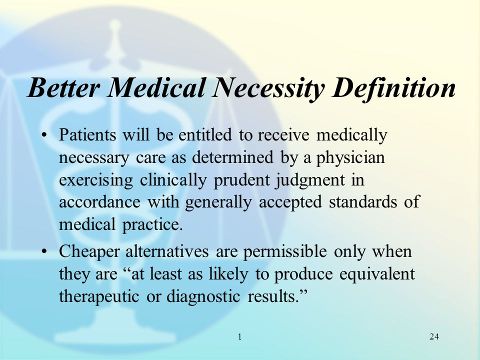 1 Better Medical Necessity Definition Patients will be entitled to receive medically necessary care as determined by a physician exercising clinically prudent judgment in accordance with generally accepted standards of medical practice.