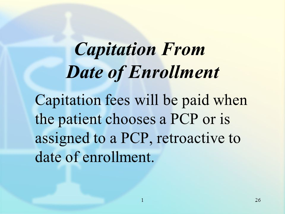 1 Capitation From Date of Enrollment Capitation fees will be paid when the patient chooses a PCP or is assigned to a PCP, retroactive to date of enrollment.