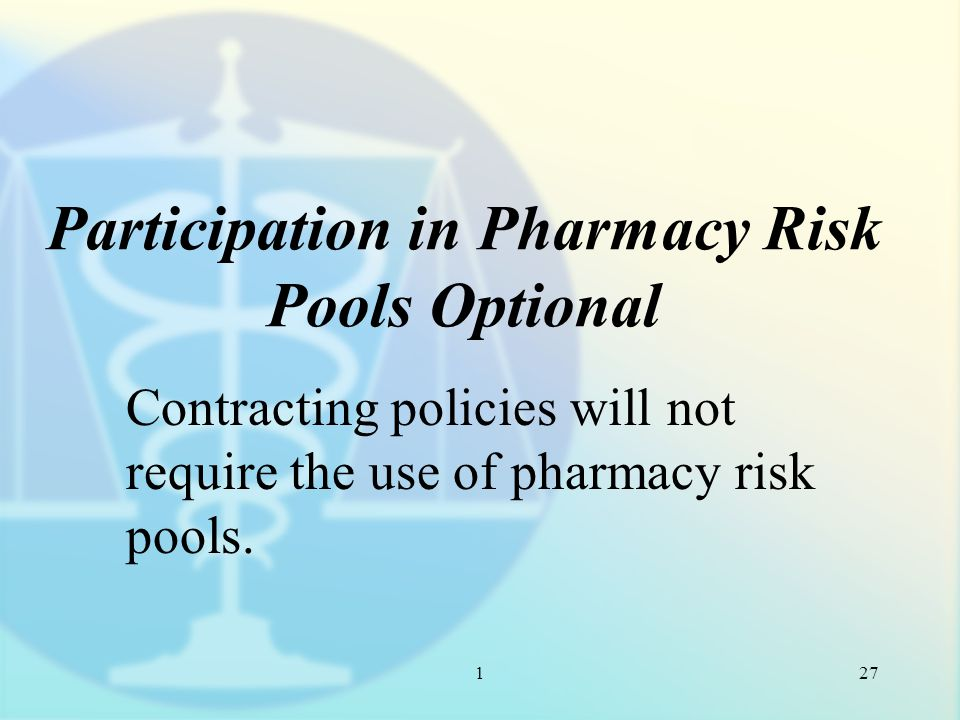 1 Participation in Pharmacy Risk Pools Optional Contracting policies will not require the use of pharmacy risk pools.