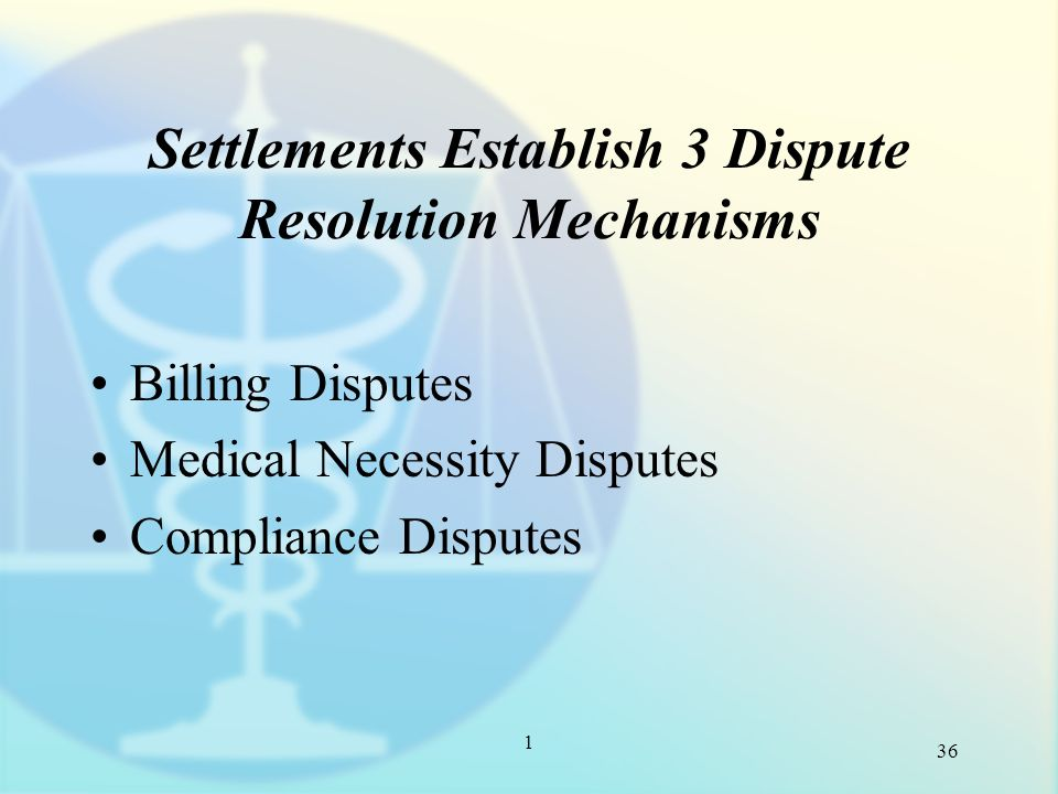 1 Settlements Establish 3 Dispute Resolution Mechanisms Billing Disputes Medical Necessity Disputes Compliance Disputes 36