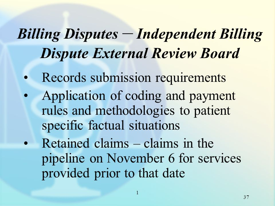 1 Billing Disputes – Independent Billing Dispute External Review Board Records submission requirements Application of coding and payment rules and methodologies to patient specific factual situations Retained claims – claims in the pipeline on November 6 for services provided prior to that date 37