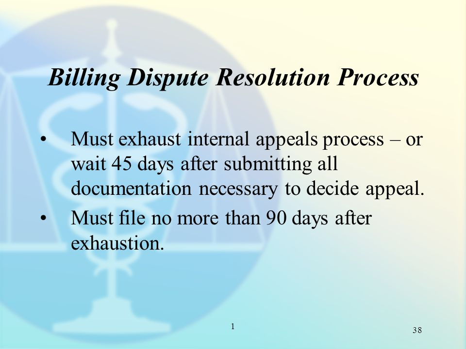 1 Billing Dispute Resolution Process Must exhaust internal appeals process – or wait 45 days after submitting all documentation necessary to decide appeal.