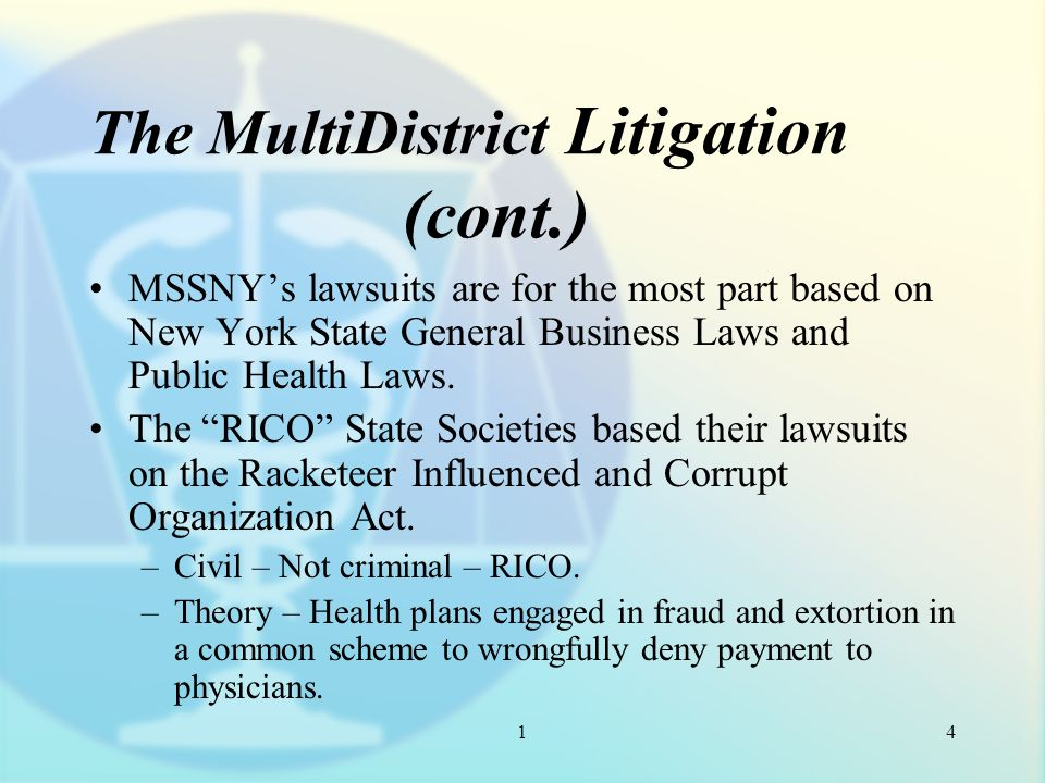 1 The MultiDistrict Litigation (cont.) MSSNY's lawsuits are for the most part based on New York State General Business Laws and Public Health Laws.