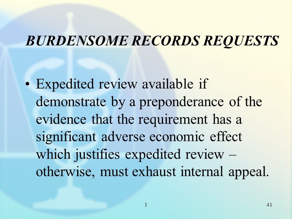 1 BURDENSOME RECORDS REQUESTS Expedited review available if demonstrate by a preponderance of the evidence that the requirement has a significant adverse economic effect which justifies expedited review – otherwise, must exhaust internal appeal.