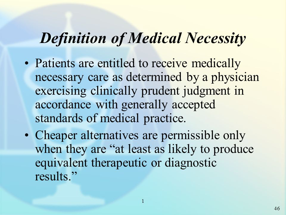 1 Definition of Medical Necessity Patients are entitled to receive medically necessary care as determined by a physician exercising clinically prudent judgment in accordance with generally accepted standards of medical practice.