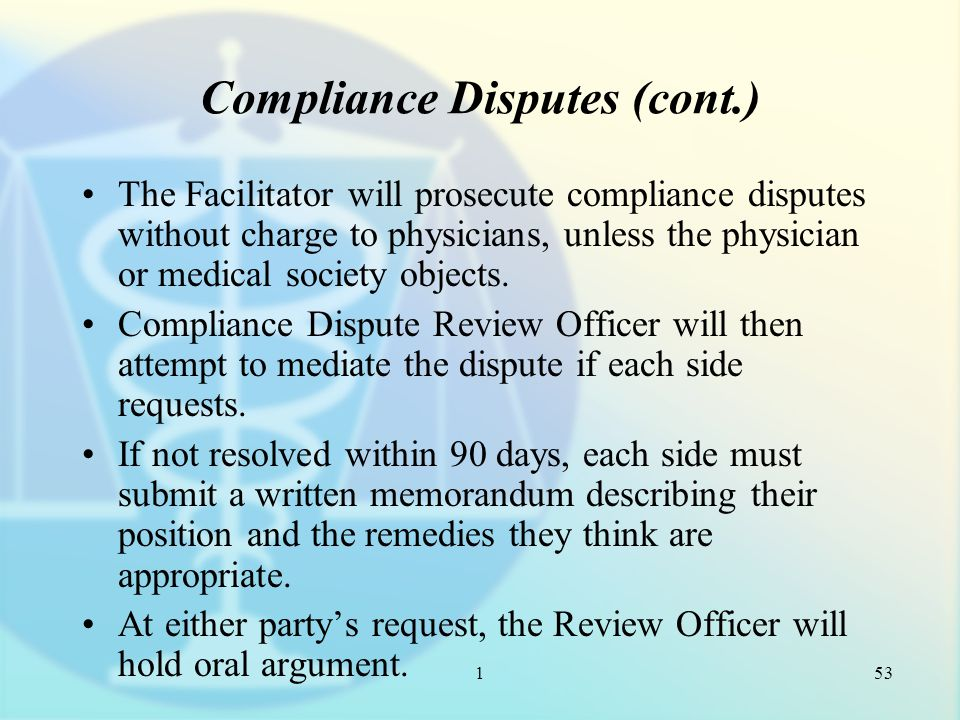 1 Compliance Disputes (cont.) The Facilitator will prosecute compliance disputes without charge to physicians, unless the physician or medical society objects.