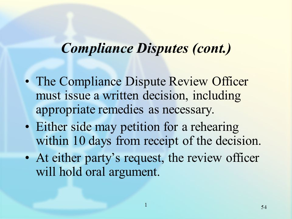 1 Compliance Disputes (cont.) The Compliance Dispute Review Officer must issue a written decision, including appropriate remedies as necessary.