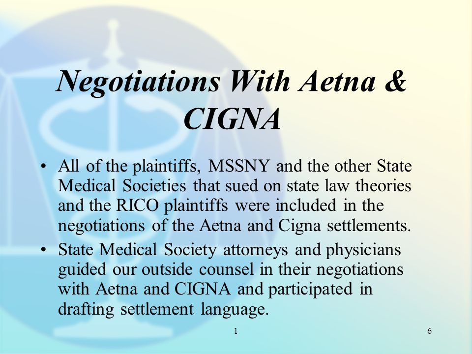 1 Negotiations With Aetna & CIGNA All of the plaintiffs, MSSNY and the other State Medical Societies that sued on state law theories and the RICO plaintiffs were included in the negotiations of the Aetna and Cigna settlements.