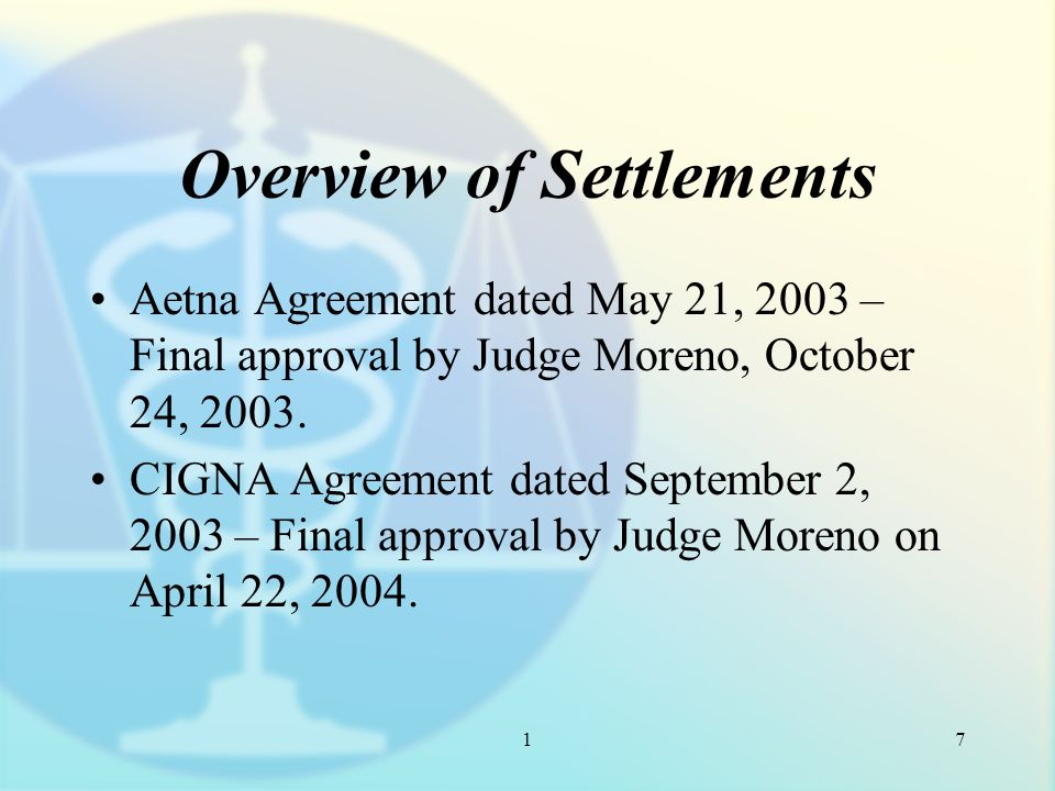 1 Overview of Settlements Aetna Agreement dated May 21, 2003 – Final approval by Judge Moreno, October 24, 2003.