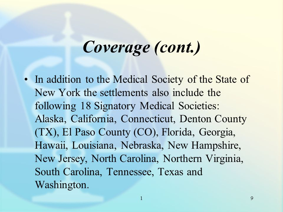 1 Coverage (cont.) In addition to the Medical Society of the State of New York the settlements also include the following 18 Signatory Medical Societies: Alaska, California, Connecticut, Denton County (TX), El Paso County (CO), Florida, Georgia, Hawaii, Louisiana, Nebraska, New Hampshire, New Jersey, North Carolina, Northern Virginia, South Carolina, Tennessee, Texas and Washington.