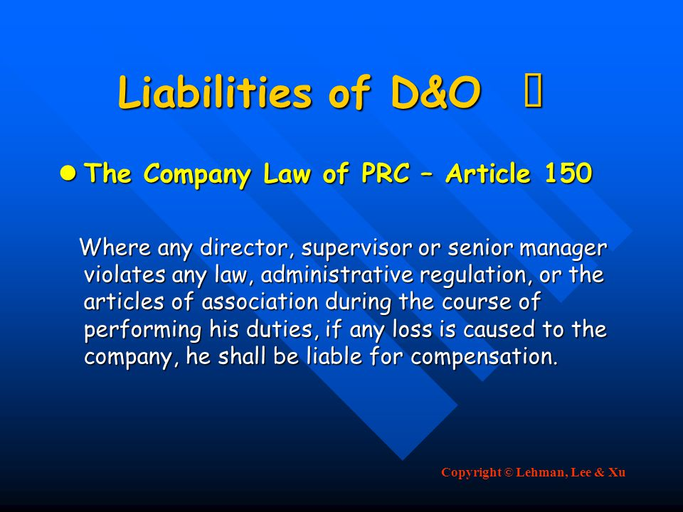 Copyright © Lehman, Lee & Xu Liabilities of D&O Ⅲ The Company Law of PRC – Article 150 The Company Law of PRC – Article 150 Where any director, supervisor or senior manager violates any law, administrative regulation, or the articles of association during the course of performing his duties, if any loss is caused to the company, he shall be liable for compensation.