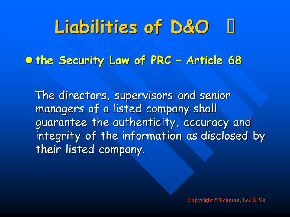 Copyright © Lehman, Lee & Xu Liabilities of D&O Ⅳ the Security Law of PRC – Article 68 the Security Law of PRC – Article 68 The directors, supervisors and senior managers of a listed company shall guarantee the authenticity, accuracy and integrity of the information as disclosed by their listed company.