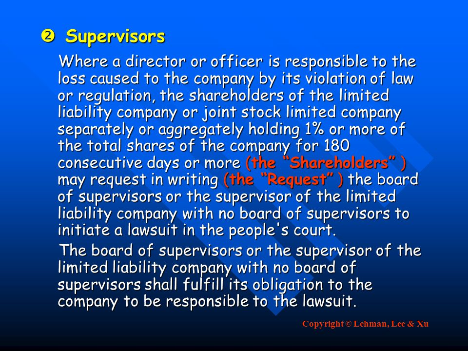 Copyright © Lehman, Lee & Xu  Supervisors Where a director or officer is responsible to the loss caused to the company by its violation of law or regulation, the shareholders of the limited liability company or joint stock limited company separately or aggregately holding 1% or more of the total shares of the company for 180 consecutive days or more (the Shareholders ) may request in writing (the Request ) the board of supervisors or the supervisor of the limited liability company with no board of supervisors to initiate a lawsuit in the people s court.