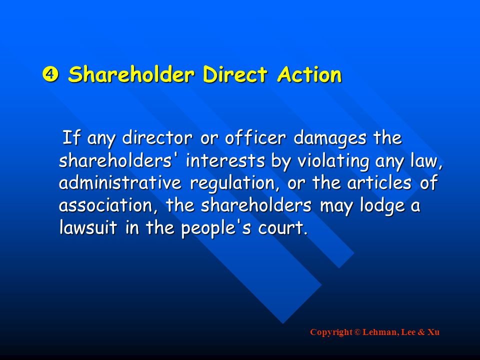 Copyright © Lehman, Lee & Xu  Shareholder Direct Action If any director or officer damages the shareholders interests by violating any law, administrative regulation, or the articles of association, the shareholders may lodge a lawsuit in the people s court.