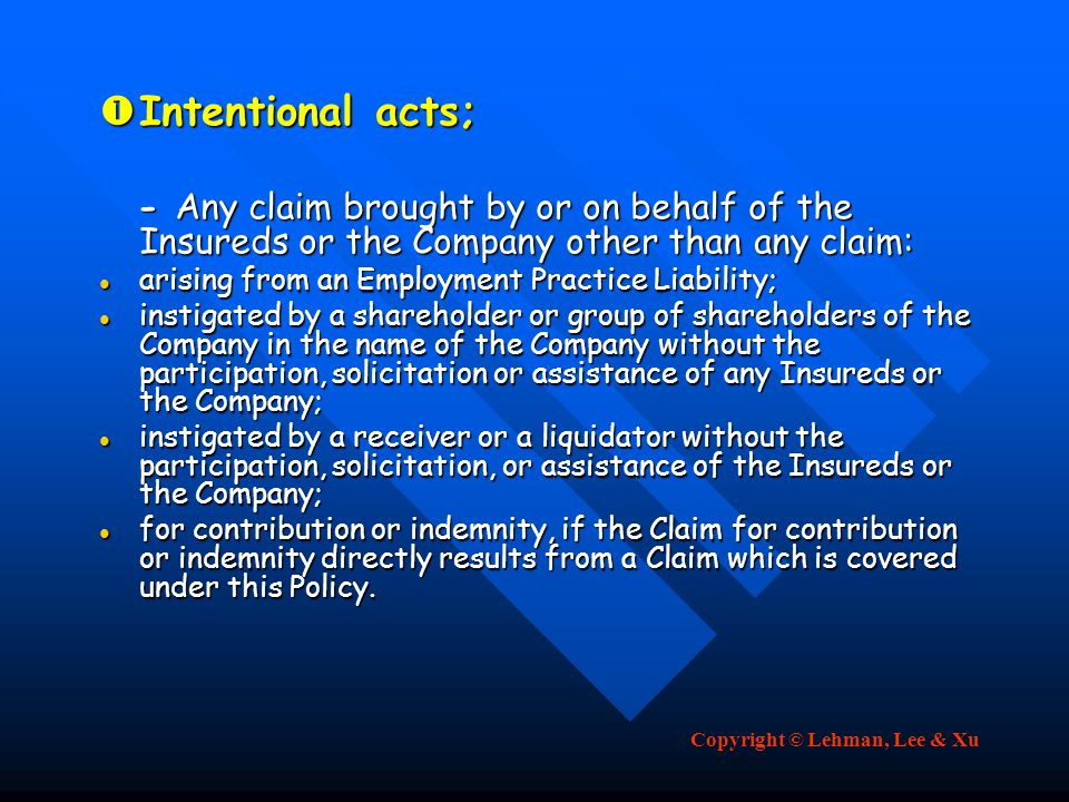 Intentional acts; - Any claim brought by or on behalf of the Insureds or the Company other than any claim: - Any claim brought by or on behalf of the Insureds or the Company other than any claim: arising from an Employment Practice Liability; arising from an Employment Practice Liability; instigated by a shareholder or group of shareholders of the Company in the name of the Company without the participation, solicitation or assistance of any Insureds or the Company; instigated by a shareholder or group of shareholders of the Company in the name of the Company without the participation, solicitation or assistance of any Insureds or the Company; instigated by a receiver or a liquidator without the participation, solicitation, or assistance of the Insureds or the Company; instigated by a receiver or a liquidator without the participation, solicitation, or assistance of the Insureds or the Company; for contribution or indemnity, if the Claim for contribution or indemnity directly results from a Claim which is covered under this Policy.