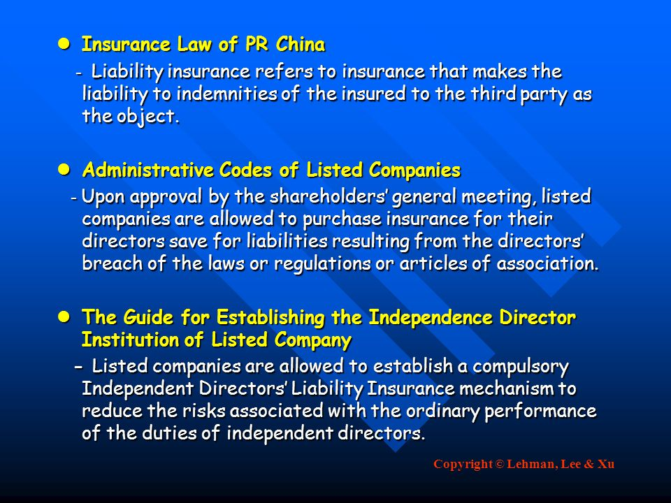 Copyright © Lehman, Lee & Xu Insurance Law of PR China Insurance Law of PR China - Liability insurance refers to insurance that makes the liability to indemnities of the insured to the third party as the object.