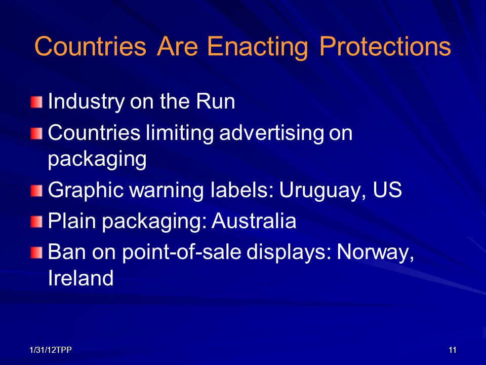 1/31/12TPP11 Countries Are Enacting Protections Industry on the Run Countries limiting advertising on packaging Graphic warning labels: Uruguay, US Pl