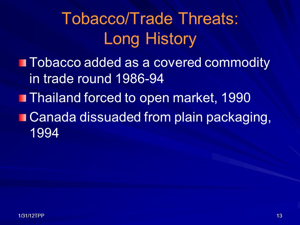 1/31/12TPP13 Tobacco/Trade Threats: Long History Tobacco added as a covered commodity in trade round 1986-94 Thailand forced to open market, 1990 Cana