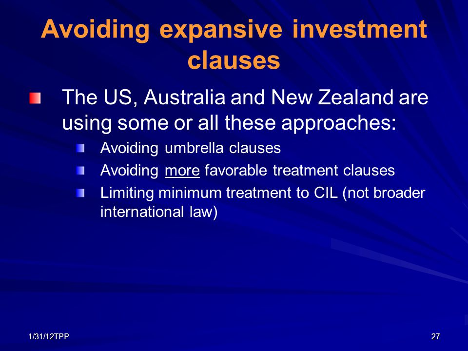 1/31/12TPP27 Avoiding expansive investment clauses The US, Australia and New Zealand are using some or all these approaches: Avoiding umbrella clauses