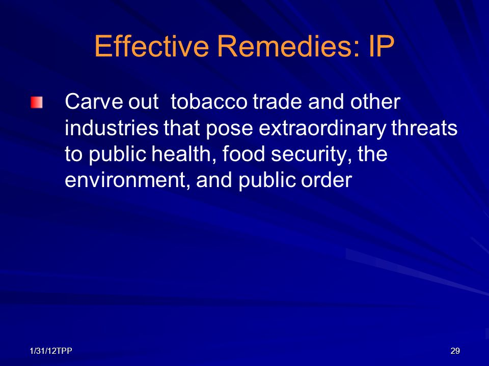 1/31/12TPP29 Effective Remedies: IP Carve out tobacco trade and other industries that pose extraordinary threats to public health, food security, the
