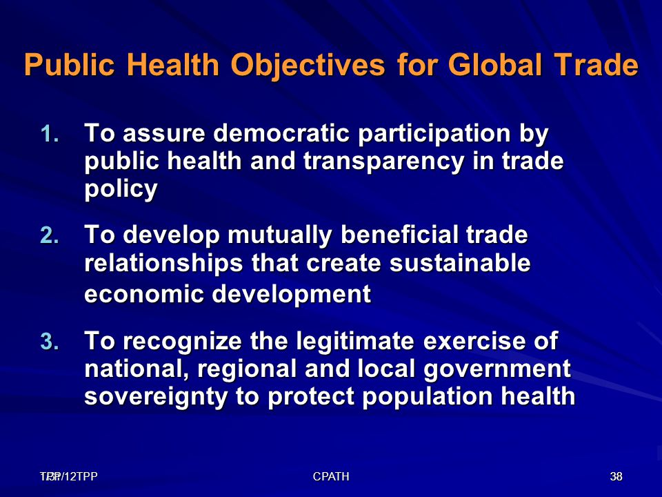 1/31/12TPP38TPP CPATH 38 Public Health Objectives for Global Trade 1. To assure democratic participation by public health and transparency in trade po