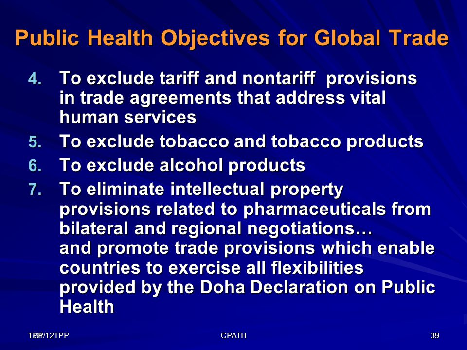 1/31/12TPP39TPP CPATH 39 Public Health Objectives for Global Trade 4. To exclude tariff and nontariff provisions in trade agreements that address vita