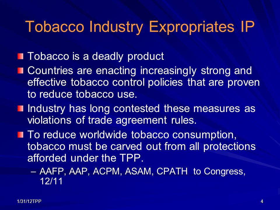 1/31/12TPP4 Tobacco Industry Expropriates IP Tobacco is a deadly product Countries are enacting increasingly strong and effective tobacco control poli