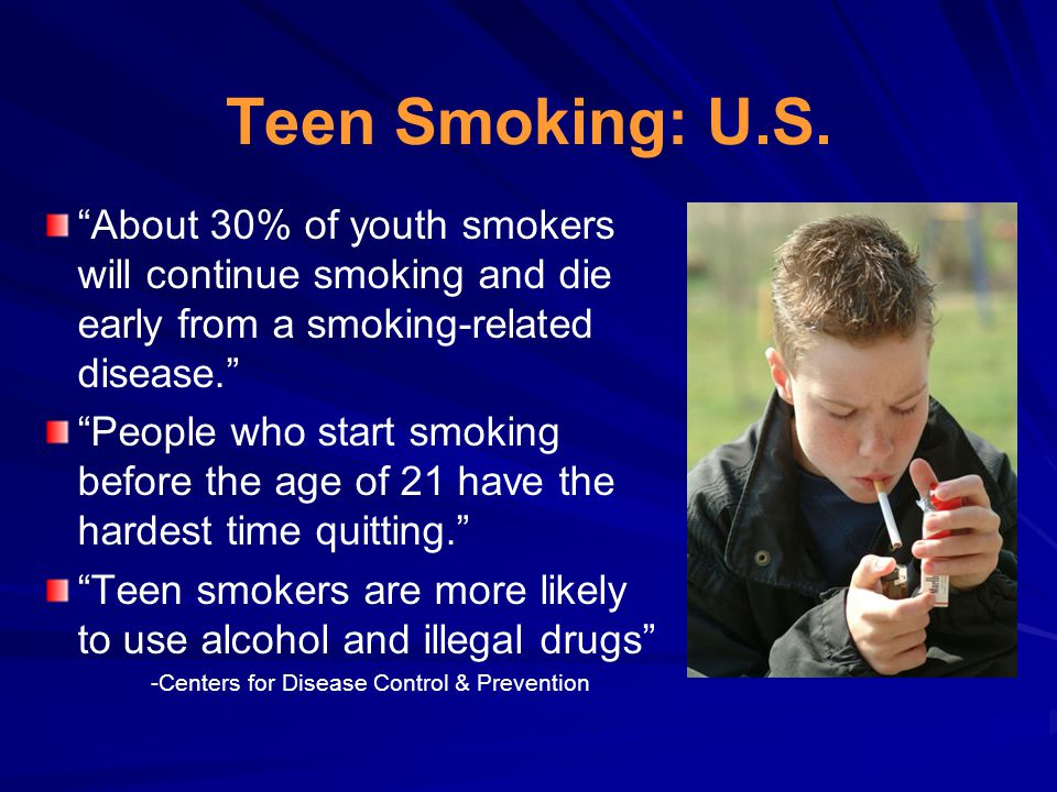 "Teen Smoking: U.S. ""About 30% of youth smokers will continue smoking and die early from a smoking-related disease."" ""People who start smoking before t"