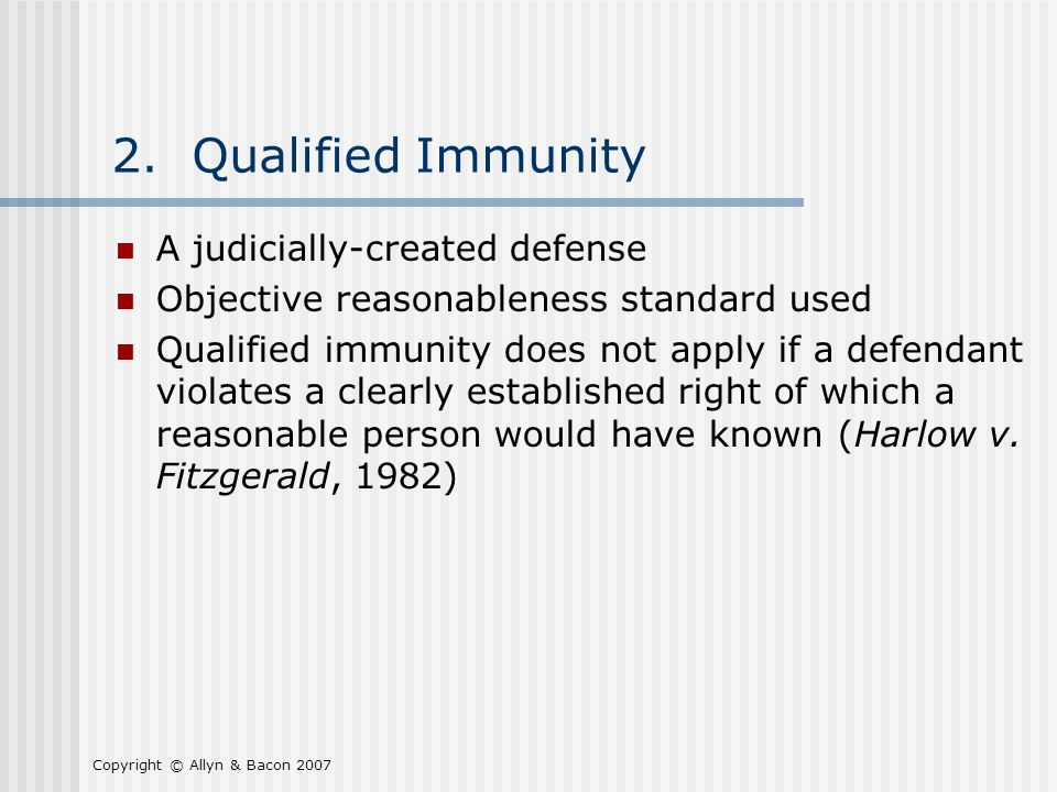 Copyright © Allyn & Bacon 2007 2. Qualified Immunity A judicially-created defense Objective reasonableness standard used Qualified immunity does not a