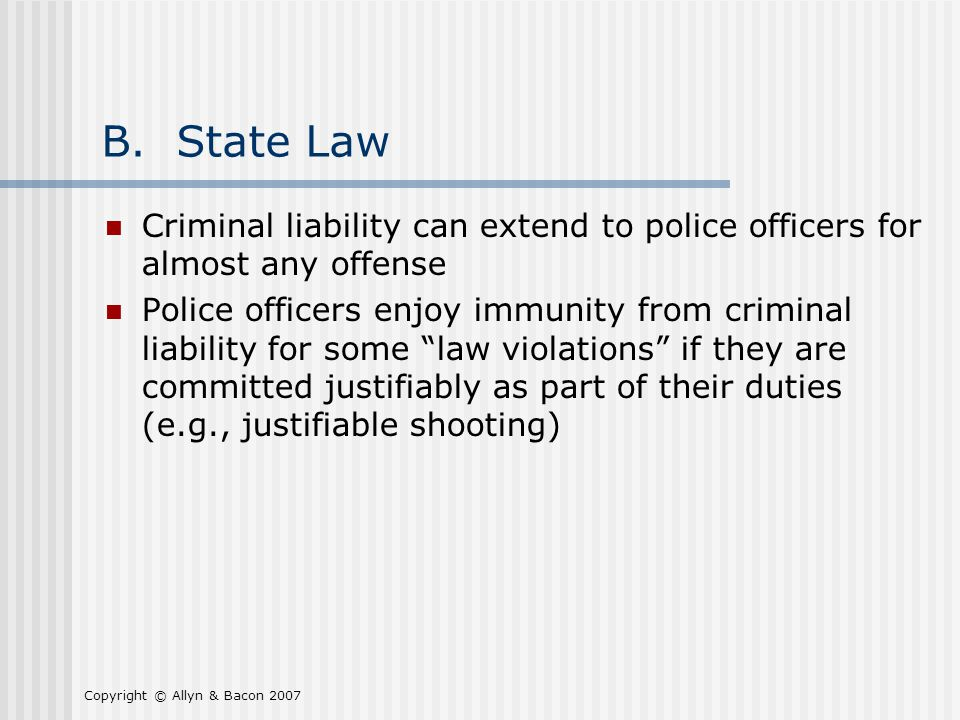 Copyright © Allyn & Bacon 2007 B. State Law Criminal liability can extend to police officers for almost any offense Police officers enjoy immunity fro