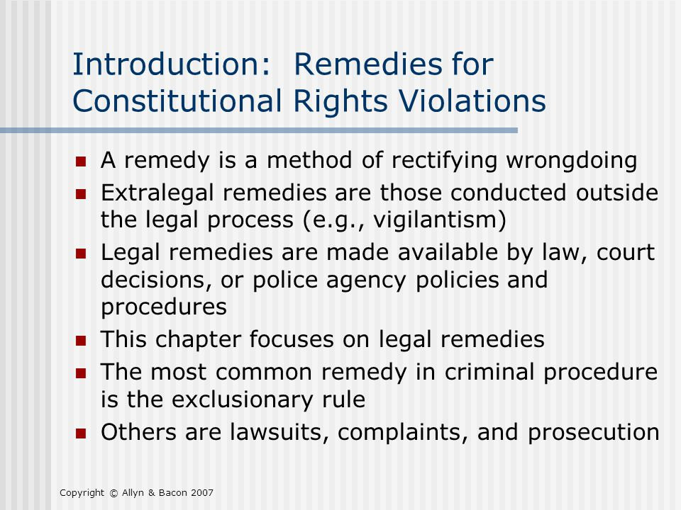Copyright © Allyn & Bacon 2007 Introduction: Remedies for Constitutional Rights Violations A remedy is a method of rectifying wrongdoing Extralegal re