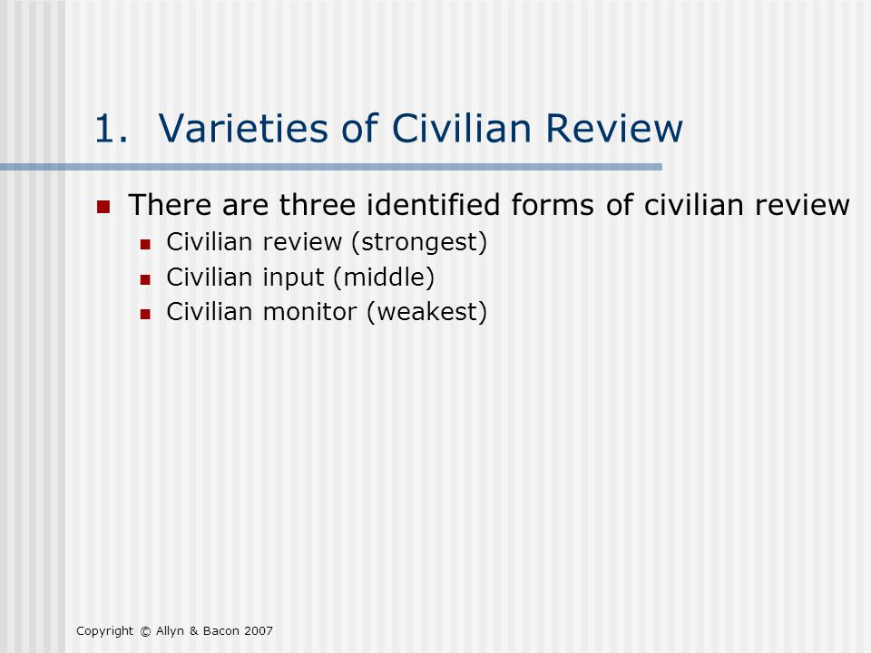 Copyright © Allyn & Bacon 2007 1. Varieties of Civilian Review There are three identified forms of civilian review Civilian review (strongest) Civilia