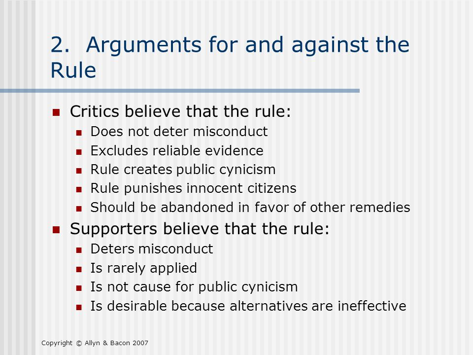 Copyright © Allyn & Bacon 2007 2. Arguments for and against the Rule Critics believe that the rule: Does not deter misconduct Excludes reliable eviden