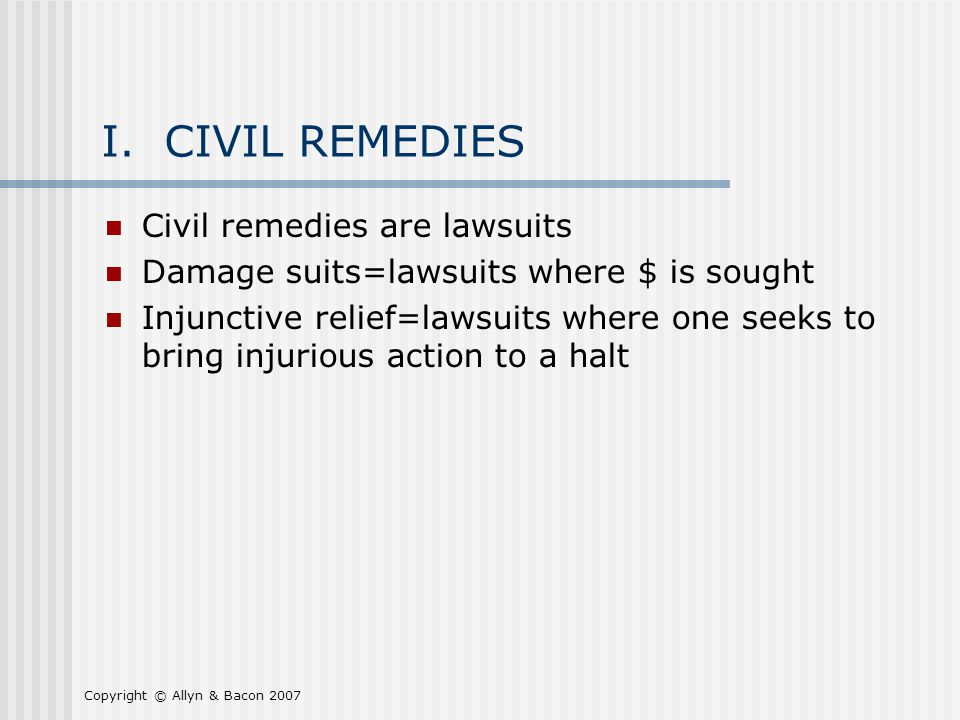 Copyright © Allyn & Bacon 2007 I. CIVIL REMEDIES Civil remedies are lawsuits Damage suits=lawsuits where $ is sought Injunctive relief=lawsuits where