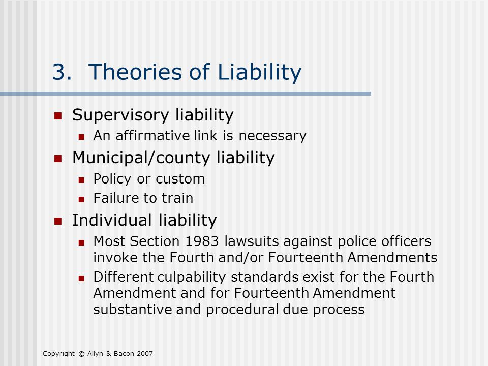 Copyright © Allyn & Bacon 2007 3. Theories of Liability Supervisory liability An affirmative link is necessary Municipal/county liability Policy or cu